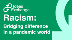 Ideas Exchange Online: Racism - Bridging difference in a pandemic world
